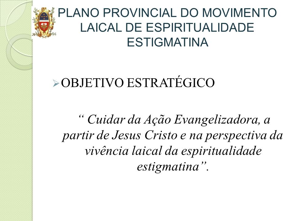 PLANO PROVINCIAL DO MOVIMENTO LAICAL DE ESPIRITUALIDADE ESTIGMATINA OBJETIVO ESTRATÉGICO Cuidar da Ação Evangelizadora, a partir de Jesus Cristo e na perspectiva da vivência laical da espiritualidade estigmatina.