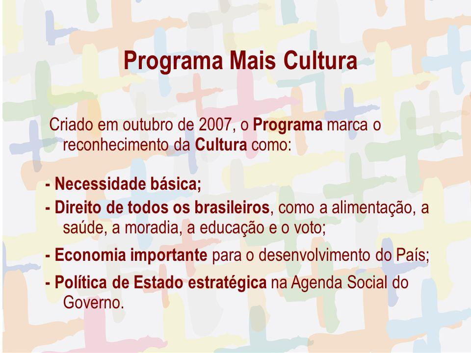 Programa Mais Cultura Criado em outubro de 2007, o Programa marca o reconhecimento da Cultura como: - Necessidade básica; - Direito de todos os brasileiros, como a alimentação, a saúde, a moradia, a educação e o voto; - Economia importante para o desenvolvimento do País; - Política de Estado estratégica na Agenda Social do Governo.