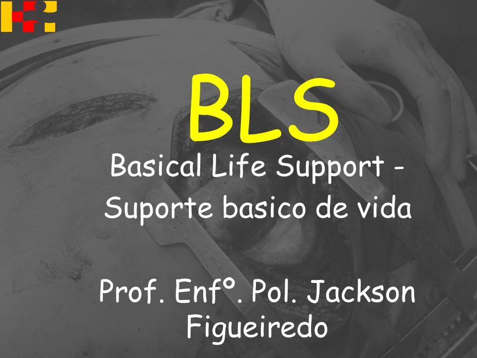 BLS Basical Life Support - Suporte basico de vida Prof. Enfº. Pol. Jackson Figueiredo