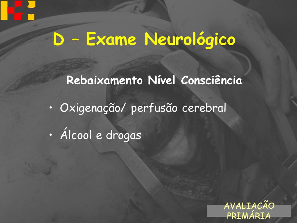 Rebaixamento Nível Consciência Oxigenação/ perfusão cerebral Álcool e drogas AVALIAÇÃO PRIMÁRIA D – Exame Neurológico