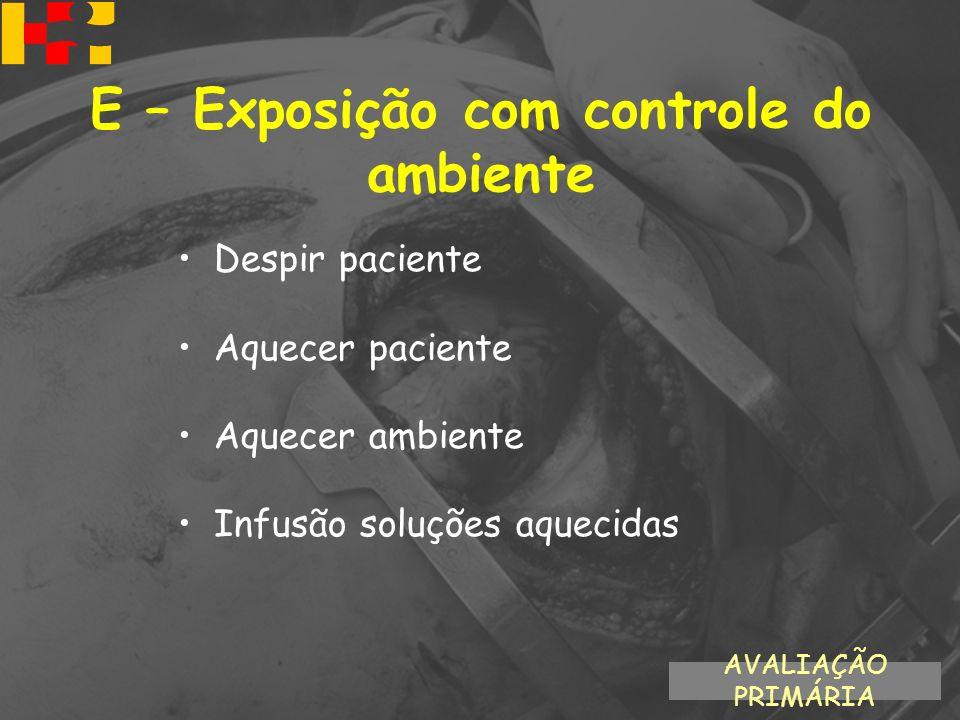Despir paciente Aquecer paciente Aquecer ambiente Infusão soluções aquecidas AVALIAÇÃO PRIMÁRIA E – Exposição com controle do ambiente