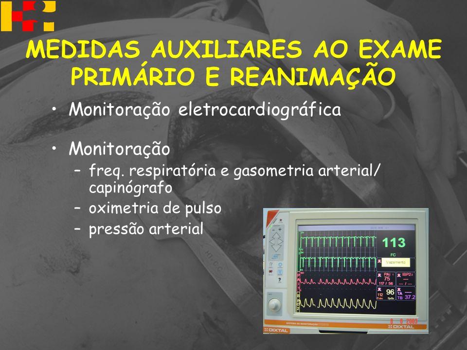 MEDIDAS AUXILIARES AO EXAME PRIMÁRIO E REANIMAÇÃO Monitoração eletrocardiográfica Monitoração –freq. respiratória e gasometria arterial/ capinógrafo –
