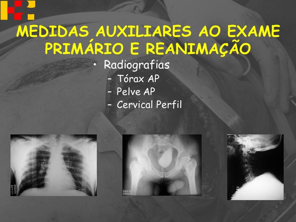Radiografias –Tórax AP –Pelve AP –Cervical Perfil MEDIDAS AUXILIARES AO EXAME PRIMÁRIO E REANIMAÇÃO