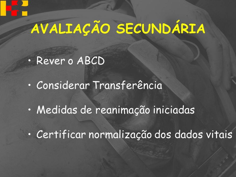 Rever o ABCD Considerar Transferência Medidas de reanimação iniciadas Certificar normalização dos dados vitais AVALIAÇÃO SECUNDÁRIA