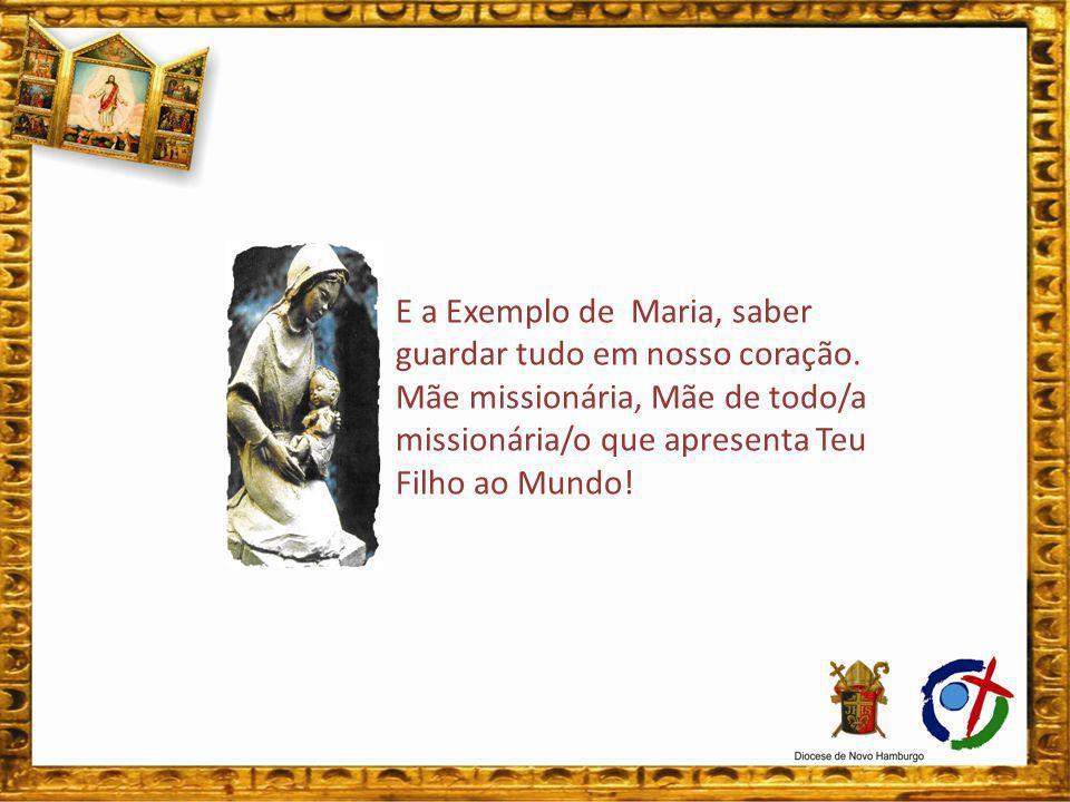 E a Exemplo de Maria, saber guardar tudo em nosso coração. Mãe missionária, Mãe de todo/a missionária/o que apresenta Teu Filho ao Mundo!