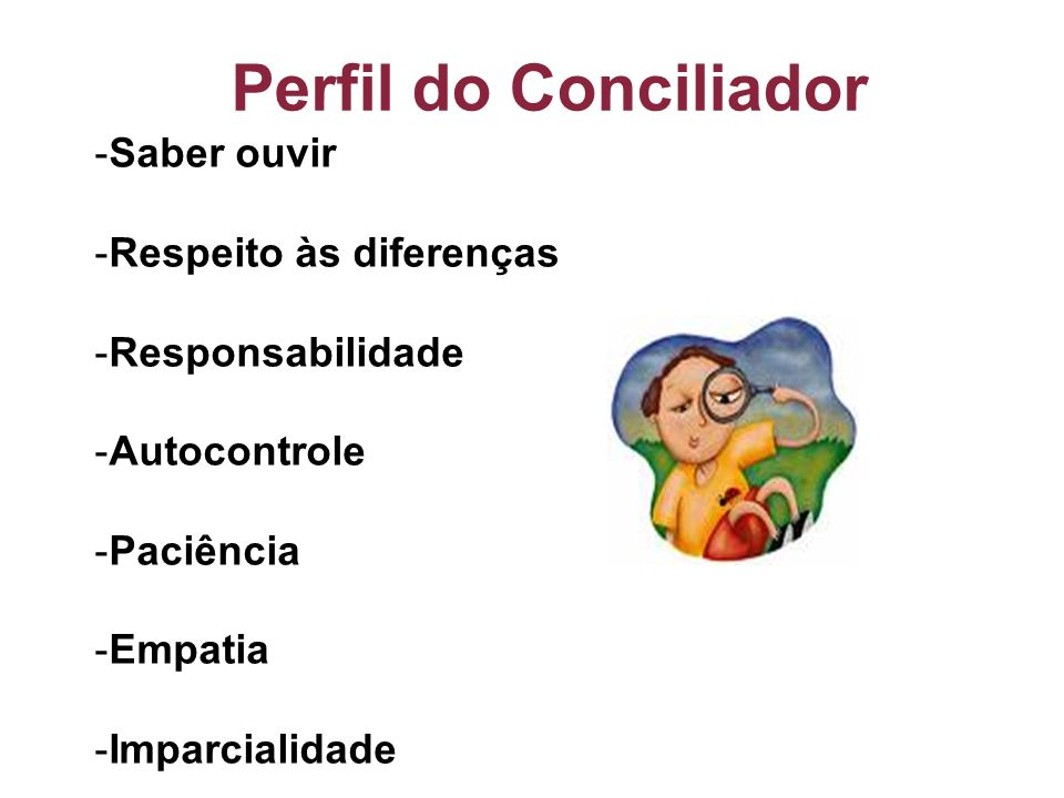 Perfil do Conciliador -Saber ouvir -Respeito às diferenças -Responsabilidade -Autocontrole -Paciência -Empatia -Imparcialidade