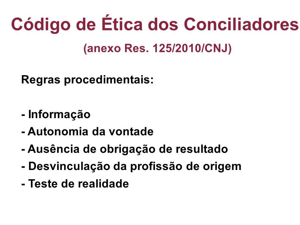 Código de Ética dos Conciliadores (anexo Res. 125/2010/CNJ) Regras procedimentais: - Informação - Autonomia da vontade - Ausência de obrigação de resu