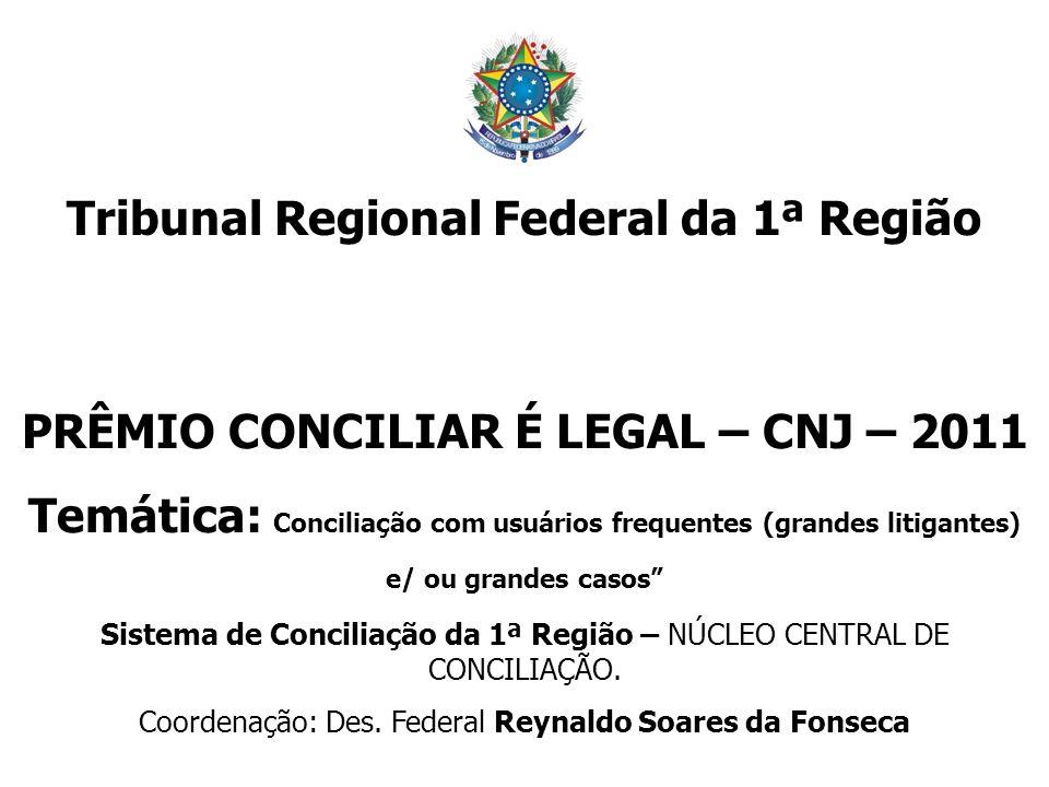 Tribunal Regional Federal da 1ª Região PRÊMIO CONCILIAR É LEGAL – CNJ – 2011 Temática: Conciliação com usuários frequentes (grandes litigantes) e/ ou