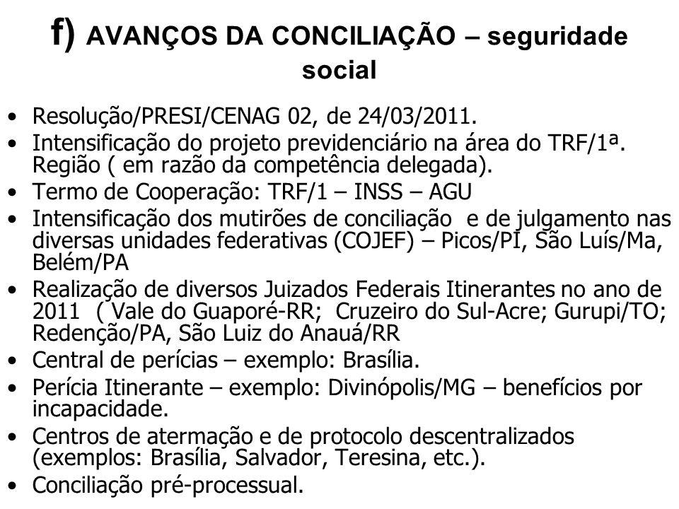 f) AVANÇOS DA CONCILIAÇÃO – seguridade social Resolução/PRESI/CENAG 02, de 24/03/2011. Intensificação do projeto previdenciário na área do TRF/1ª. Reg