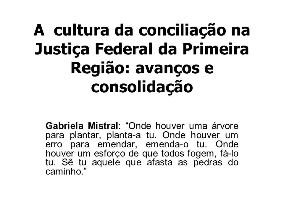 A cultura da conciliação na Justiça Federal da Primeira Região: avanços e consolidação Gabriela Mistral: Onde houver uma árvore para plantar, planta-a