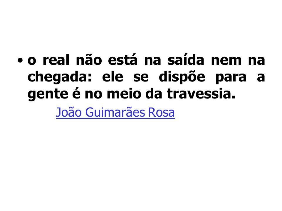 o real não está na saída nem na chegada: ele se dispõe para a gente é no meio da travessia. João Guimarães Rosa