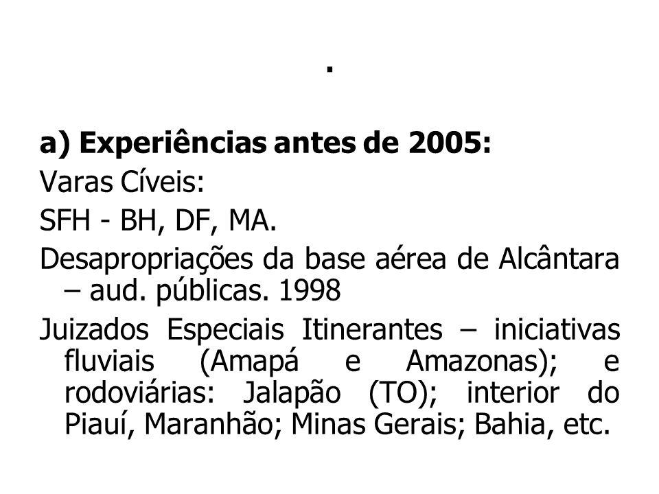 . a) Experiências antes de 2005: Varas Cíveis: SFH - BH, DF, MA. Desapropriações da base aérea de Alcântara – aud. públicas. 1998 Juizados Especiais I
