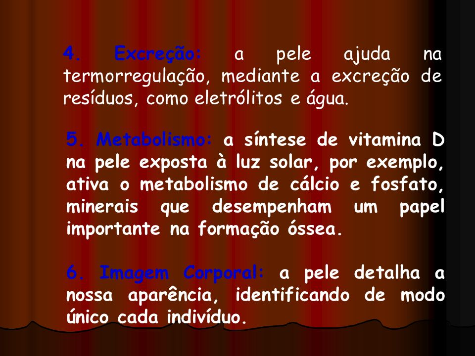 5. Metabolismo: a síntese de vitamina D na pele exposta à luz solar, por exemplo, ativa o metabolismo de cálcio e fosfato, minerais que desempenham um