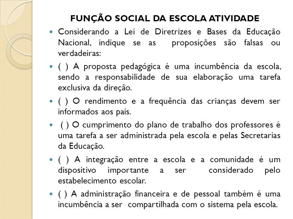 FUNÇÃO SOCIAL DA ESCOLA ATIVIDADE Considerando a Lei de Diretrizes e Bases da Educação Nacional, indique se as proposições são falsas ou verdadeiras: