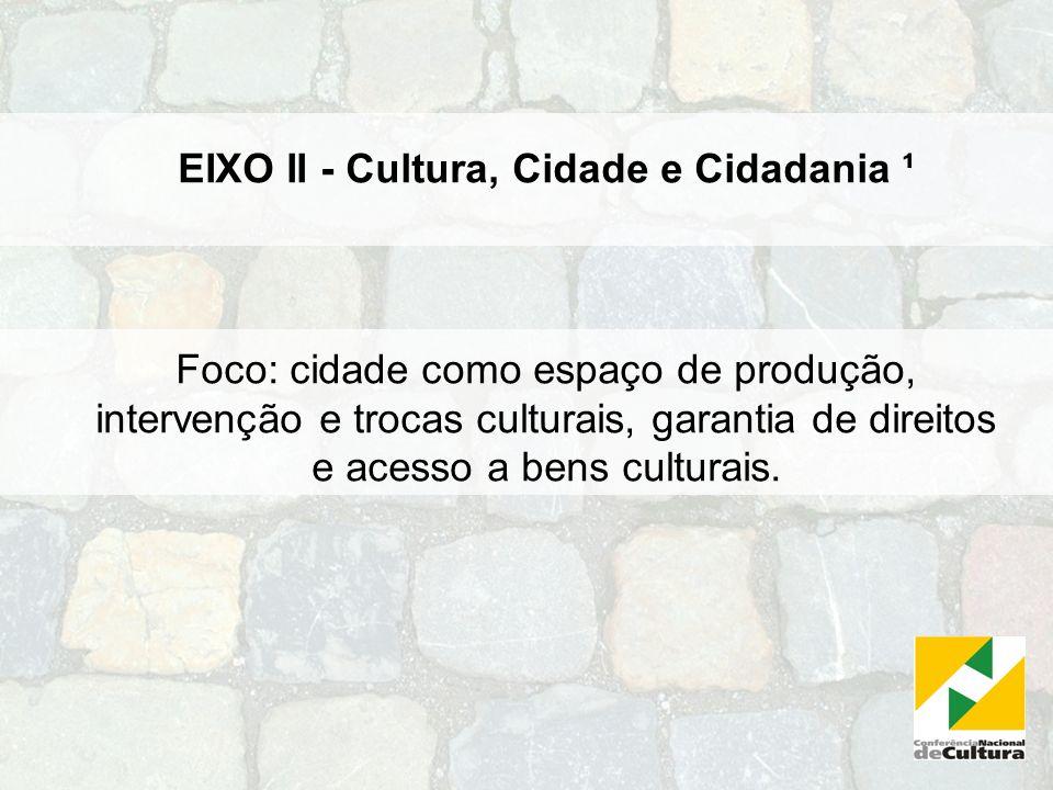 EIXO II - Cultura, Cidade e Cidadania ¹ Foco: cidade como espaço de produção, intervenção e trocas culturais, garantia de direitos e acesso a bens cul