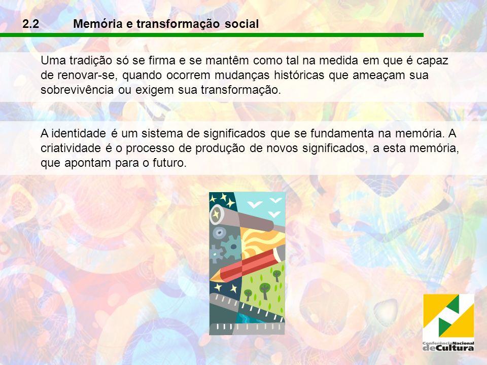 2.2 Memória e transformação social Uma tradição só se firma e se mantêm como tal na medida em que é capaz de renovar-se, quando ocorrem mudanças histó