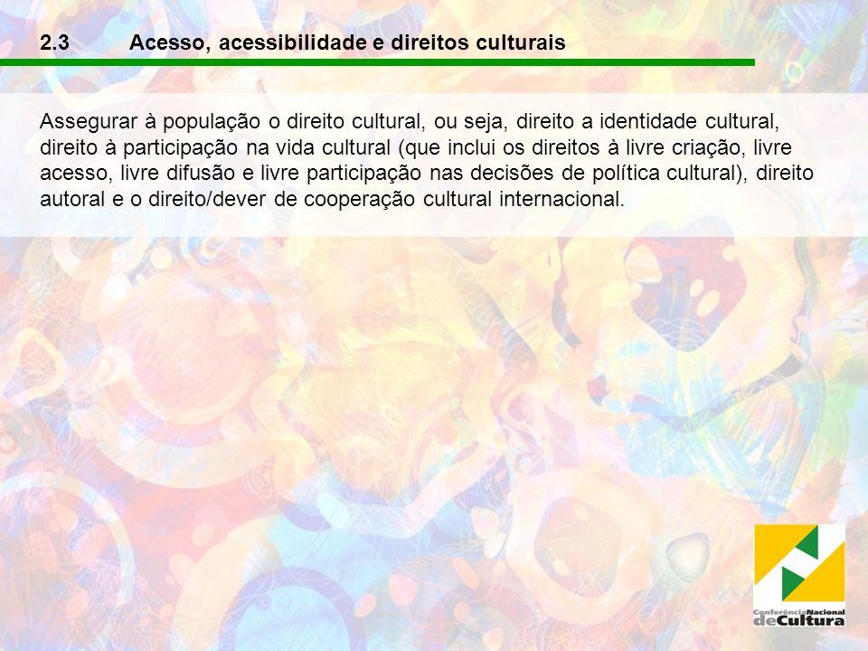 2.3 Acesso, acessibilidade e direitos culturais Assegurar à população o direito cultural, ou seja, direito a identidade cultural, direito à participaç