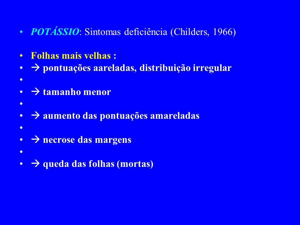 POTÁSSIO: Sintomas deficiência (Childers, 1966) Folhas mais velhas : pontuações aareladas, distribuição irregular tamanho menor aumento das pontuações amareladas necrose das margens queda das folhas (mortas)