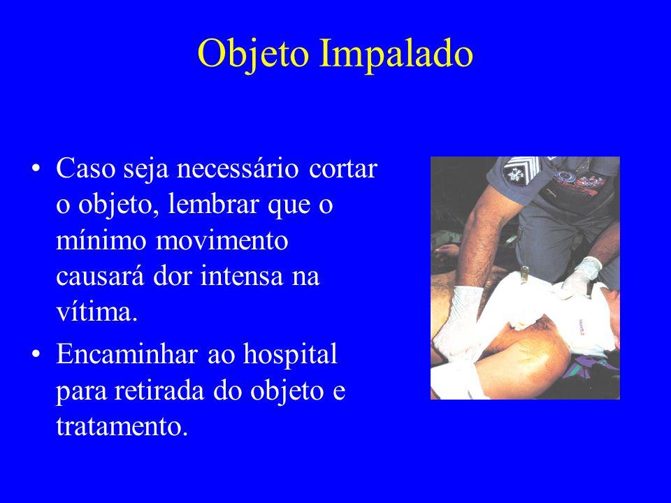 Objeto Impalado Caso seja necessário cortar o objeto, lembrar que o mínimo movimento causará dor intensa na vítima. Encaminhar ao hospital para retira