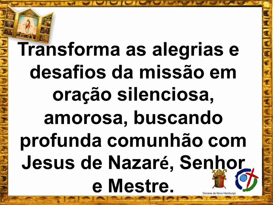 Transforma as alegrias e desafios da missão em ora ç ão silenciosa, amorosa, buscando profunda comunhão com Jesus de Nazar é, Senhor e Mestre.