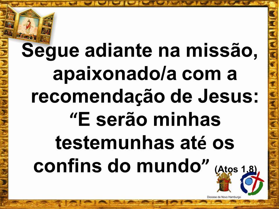 Segue adiante na missão, apaixonado/a com a recomenda ç ão de Jesus: E serão minhas testemunhas at é os confins do mundo (Atos 1,8)