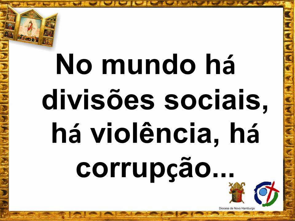 No mundo h á divisões sociais, h á violência, h á corrup ç ão...