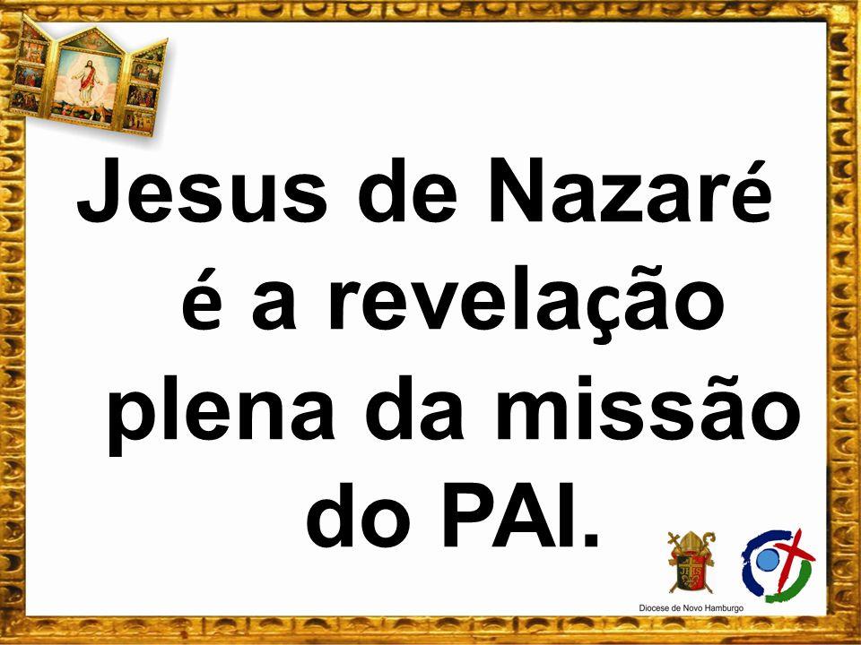 Jesus de Nazar é é a revela ç ão plena da missão do PAI.