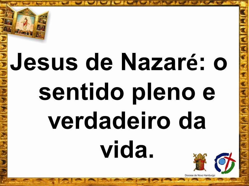 Jesus de Nazar é : o sentido pleno e verdadeiro da vida.
