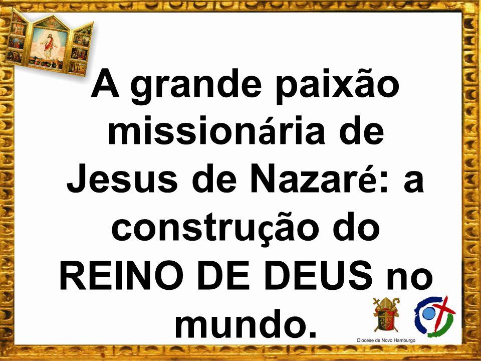 A grande paixão mission á ria de Jesus de Nazar é : a constru ç ão do REINO DE DEUS no mundo.