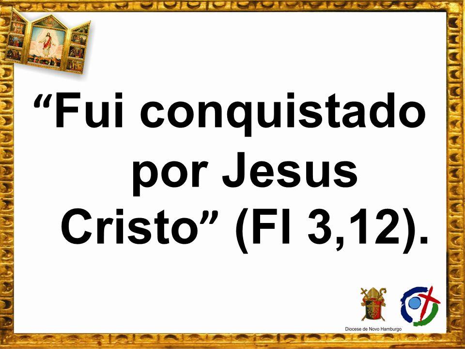 Fui conquistado por Jesus Cristo (Fl 3,12).
