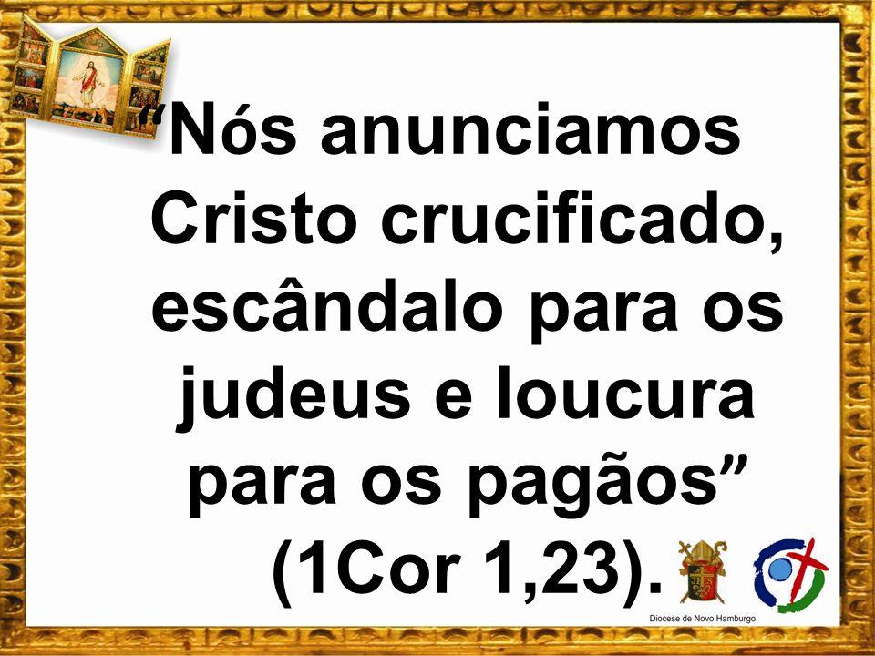 N ó s anunciamos Cristo crucificado, escândalo para os judeus e loucura para os pagãos (1Cor 1,23).