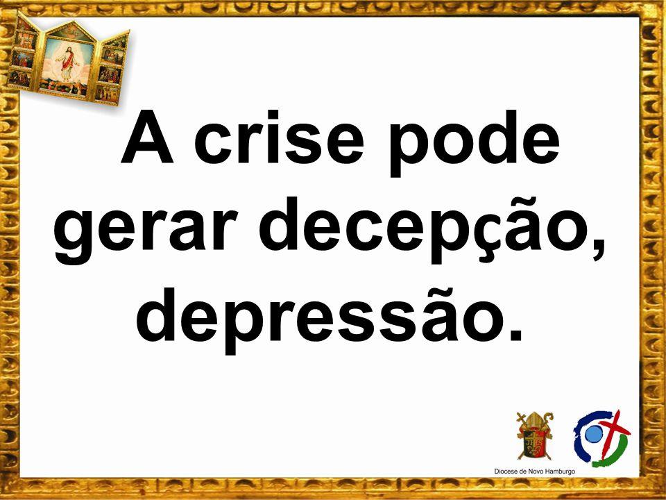 A crise pode gerar decep ç ão, depressão.
