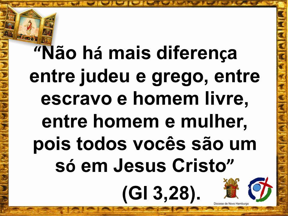 Não h á mais diferen ç a entre judeu e grego, entre escravo e homem livre, entre homem e mulher, pois todos vocês são um s ó em Jesus Cristo (Gl 3,28)