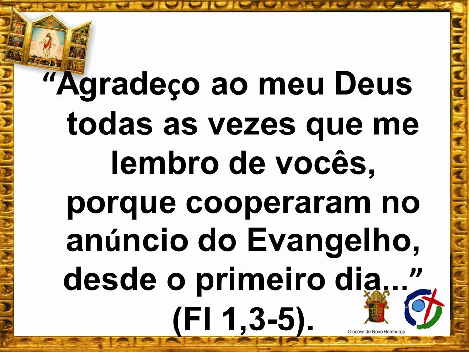 Agrade ç o ao meu Deus todas as vezes que me lembro de vocês, porque cooperaram no an ú ncio do Evangelho, desde o primeiro dia... (Fl 1,3-5).