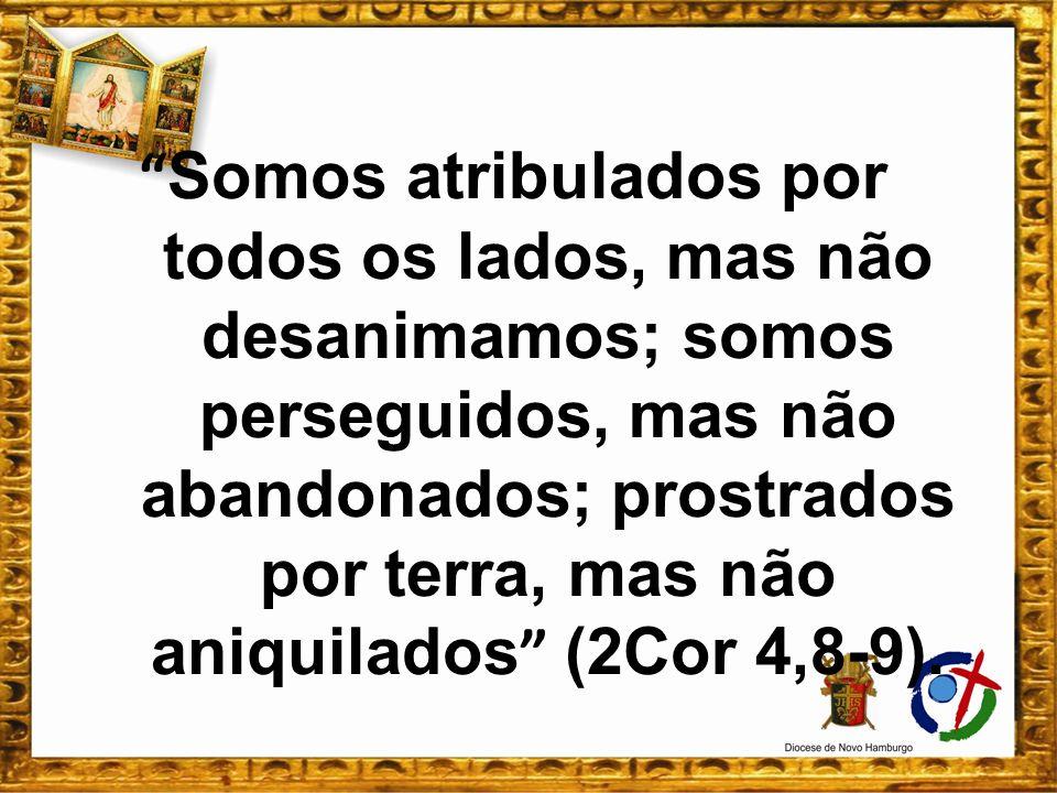 Somos atribulados por todos os lados, mas não desanimamos; somos perseguidos, mas não abandonados; prostrados por terra, mas não aniquilados (2Cor 4,8
