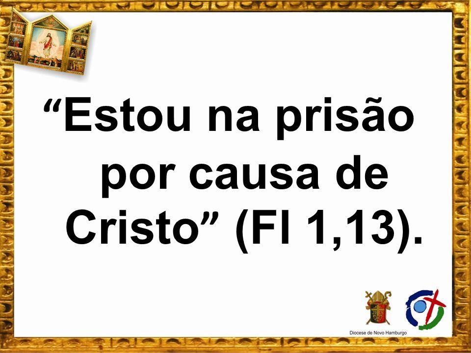 Estou na prisão por causa de Cristo (Fl 1,13).