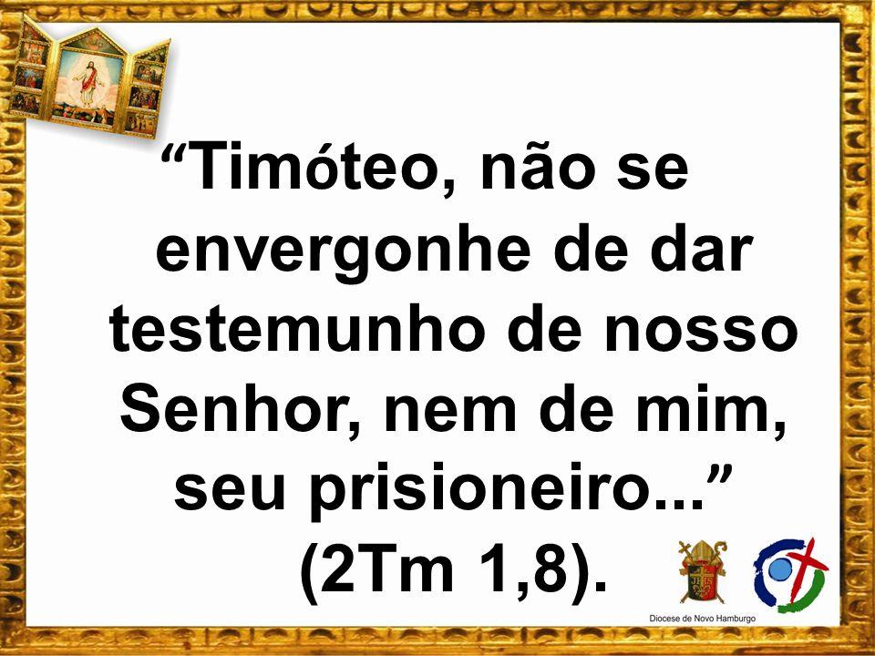 Tim ó teo, não se envergonhe de dar testemunho de nosso Senhor, nem de mim, seu prisioneiro... (2Tm 1,8).