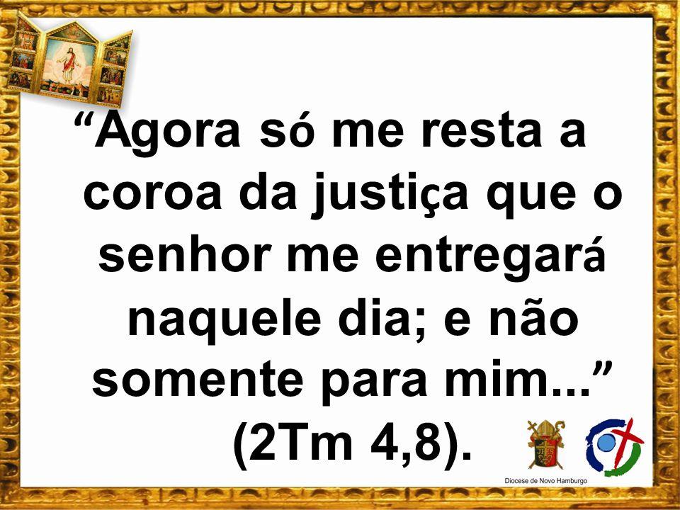 Agora s ó me resta a coroa da justi ç a que o senhor me entregar á naquele dia; e não somente para mim... (2Tm 4,8).