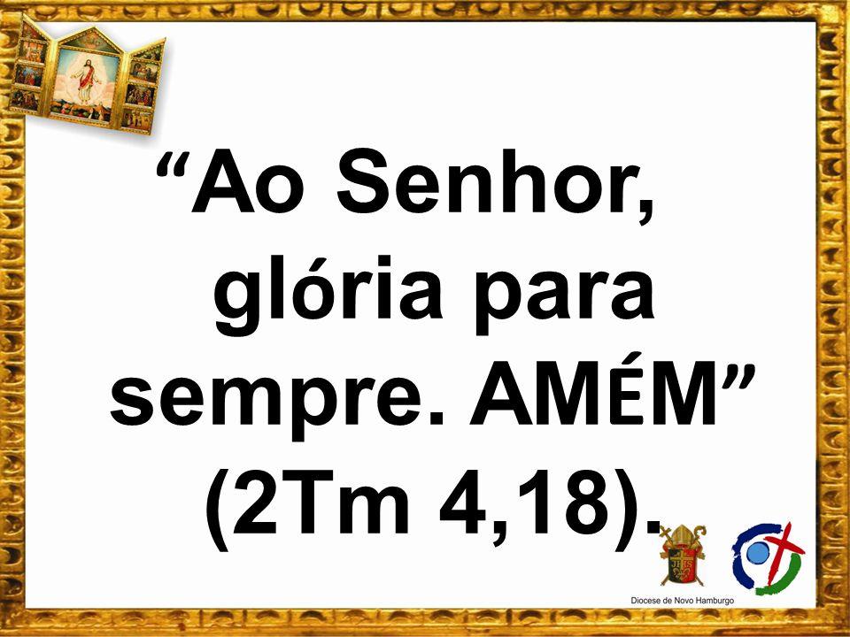 Ao Senhor, gl ó ria para sempre. AM É M (2Tm 4,18).