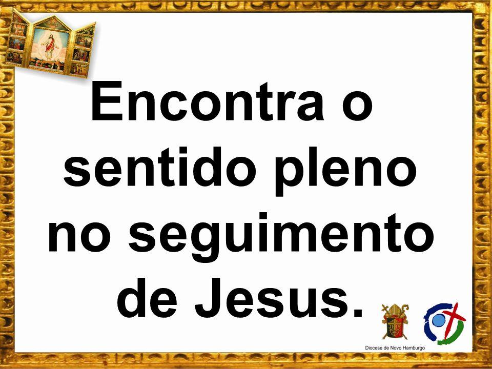 Encontra o sentido pleno no seguimento de Jesus.