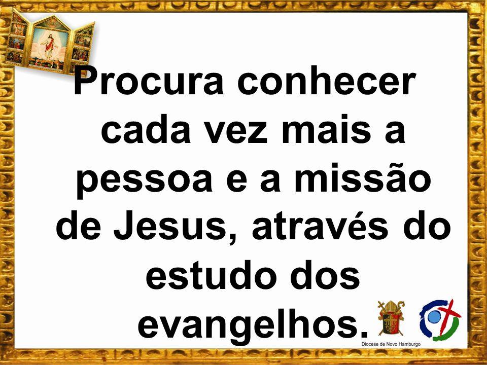 Procura conhecer cada vez mais a pessoa e a missão de Jesus, atrav é s do estudo dos evangelhos.