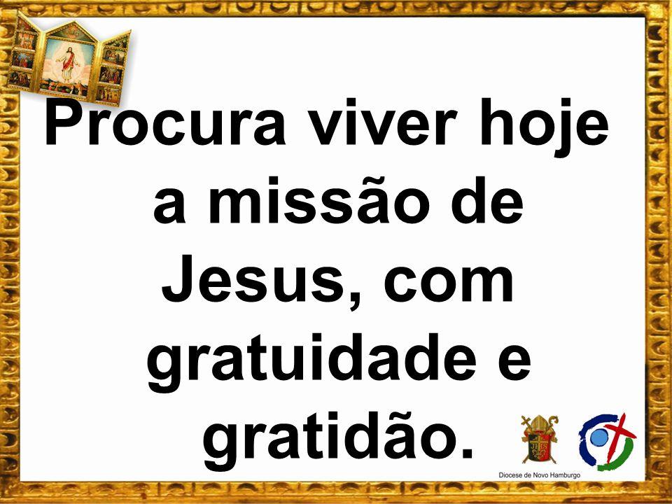 Procura viver hoje a missão de Jesus, com gratuidade e gratidão.