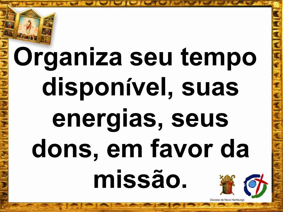 Organiza seu tempo dispon í vel, suas energias, seus dons, em favor da missão.