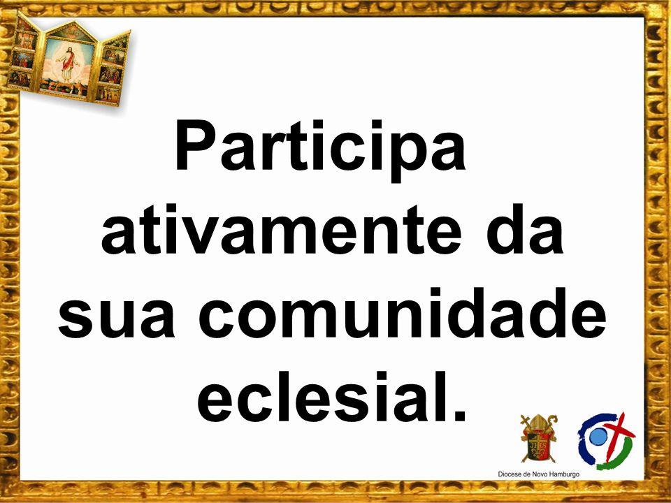Participa ativamente da sua comunidade eclesial.