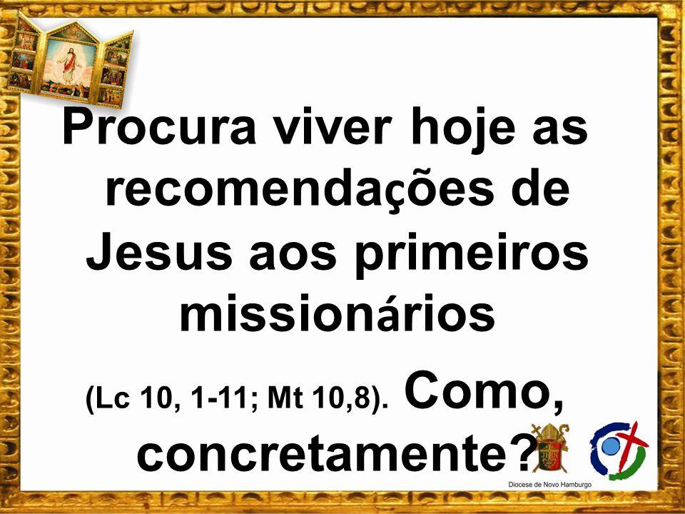 Procura viver hoje as recomenda ç ões de Jesus aos primeiros mission á rios (Lc 10, 1-11; Mt 10,8). Como, concretamente?