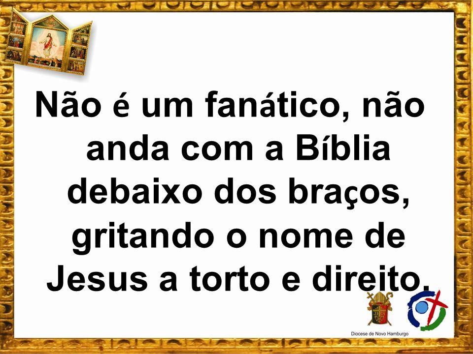 Não é um fan á tico, não anda com a B í blia debaixo dos bra ç os, gritando o nome de Jesus a torto e direito.