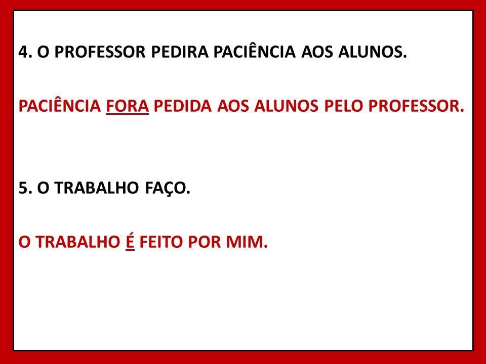 4. O PROFESSOR PEDIRA PACIÊNCIA AOS ALUNOS. PACIÊNCIA FORA PEDIDA AOS ALUNOS PELO PROFESSOR. 5. O TRABALHO FAÇO. O TRABALHO É FEITO POR MIM. 31
