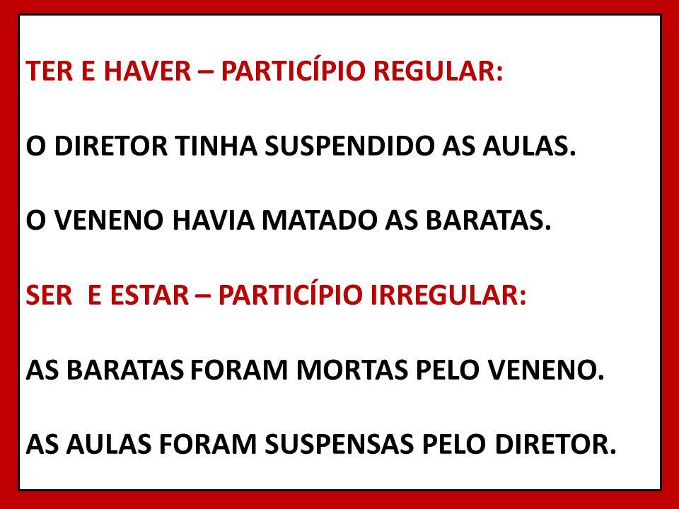 TER E HAVER – PARTICÍPIO REGULAR: O DIRETOR TINHA SUSPENDIDO AS AULAS. O VENENO HAVIA MATADO AS BARATAS. SER E ESTAR – PARTICÍPIO IRREGULAR: AS BARATA