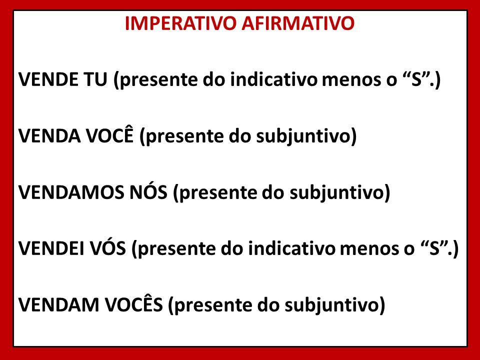 IMPERATIVO AFIRMATIVO VENDE TU (presente do indicativo menos o S.) VENDA VOCÊ (presente do subjuntivo) VENDAMOS NÓS (presente do subjuntivo) VENDEI VÓ