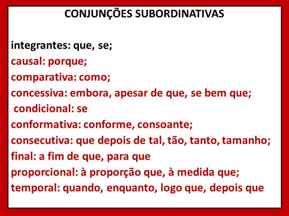 CONJUNÇÕES SUBORDINATIVAS integrantes: que, se; causal: porque; comparativa: como; concessiva: embora, apesar de que, se bem que; condicional: se conf